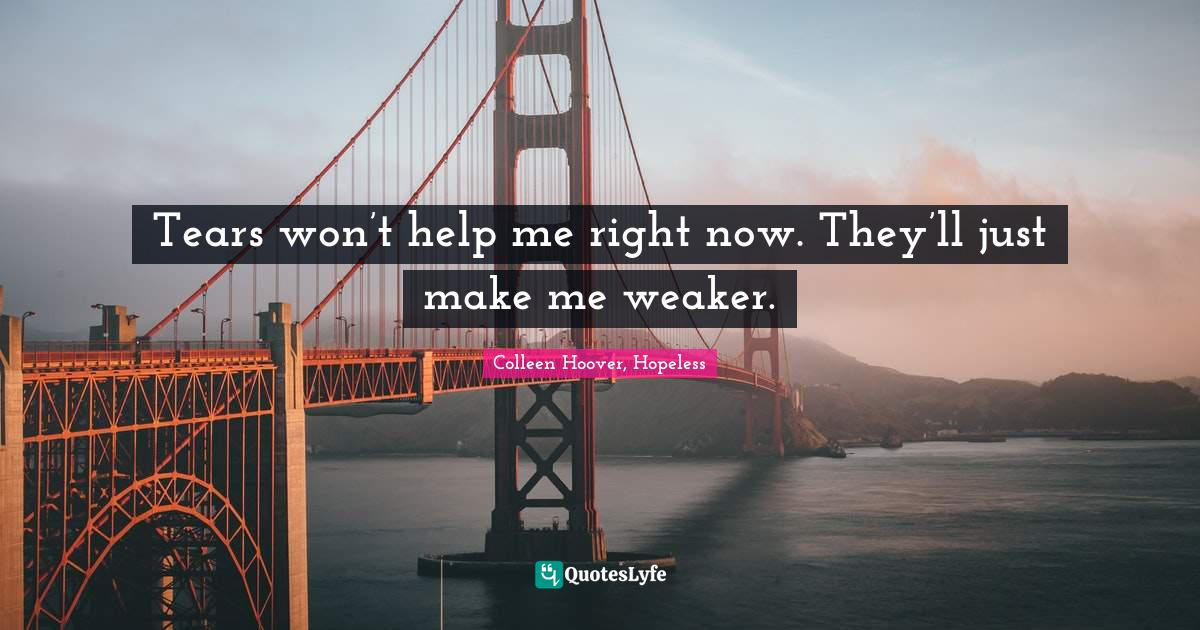 Colleen Hoover, Hopeless Quotes: Tears won't help me right now. They'll just make me weaker.