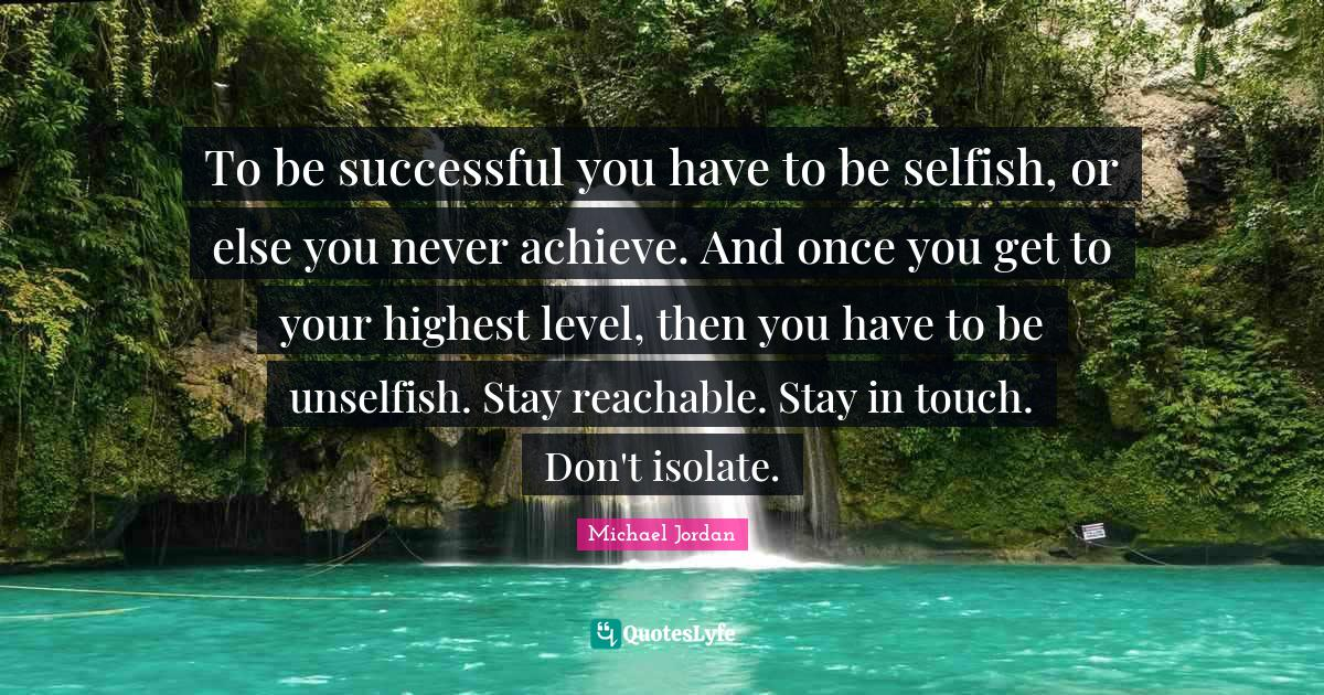 """Basketball Quotes: """"To be successful you have to be selfish, or else you never achieve. And once you get to your highest level, then you have to be unselfish. Stay reachable. Stay in touch. Don't isolate."""""""