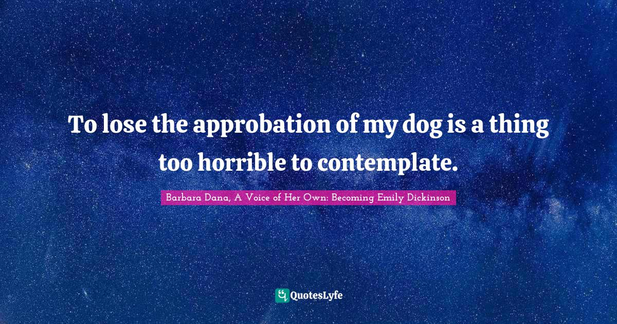 Barbara Dana, A Voice of Her Own: Becoming Emily Dickinson Quotes: To lose the approbation of my dog is a thing too horrible to contemplate.