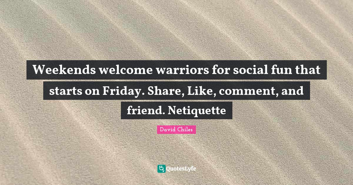 David Chiles Quotes: Weekends welcome warriors for social fun that starts on Friday. Share, Like, comment, and friend. Netiquette