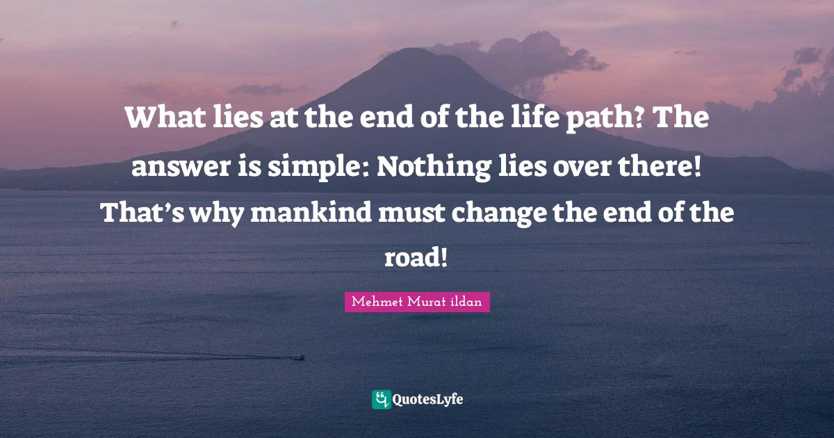 Mehmet Murat ildan Quotes: What lies at the end of the life path? The answer is simple: Nothing lies over there! That's why mankind must change the end of the road!