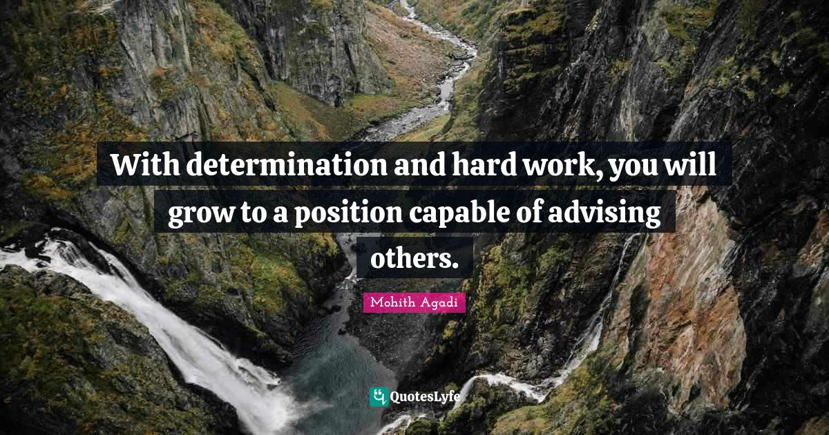 Mohith Agadi Quotes: With determination and hard work, you will grow to a position capable of advising others.