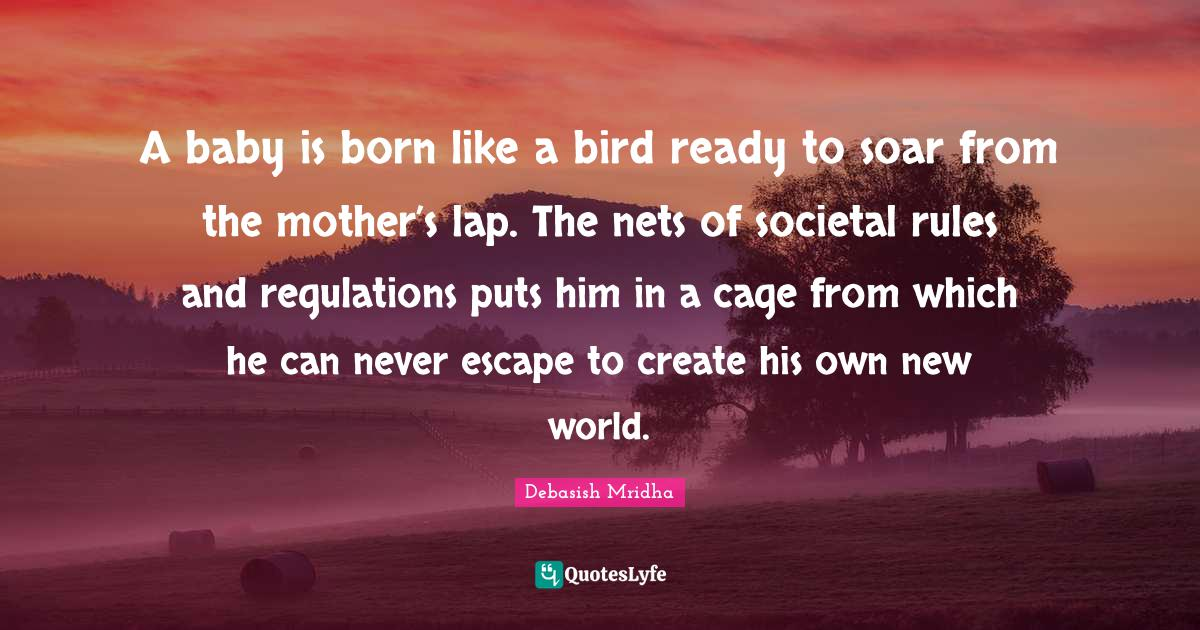 Debasish Mridha Quotes: A baby is born like a bird ready to soar from the mother's lap. The nets of societal rules and regulations puts him in a cage from which he can never escape to create his own new world.