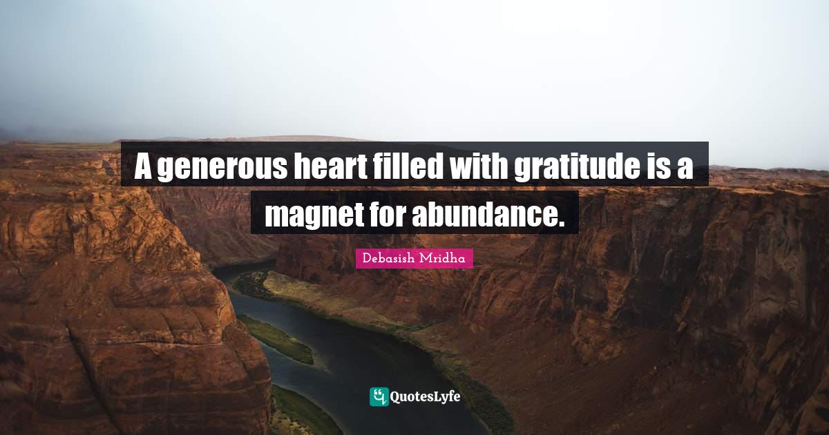 Debasish Mridha Quotes: A generous heart filled with gratitude is a magnet for abundance.
