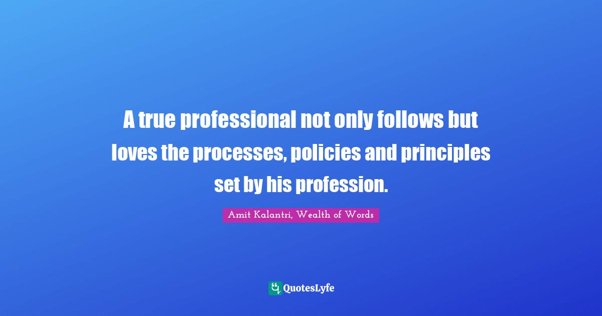 Amit Kalantri, Wealth of Words Quotes: A true professional not only follows but loves the processes, policies and principles set by his profession.