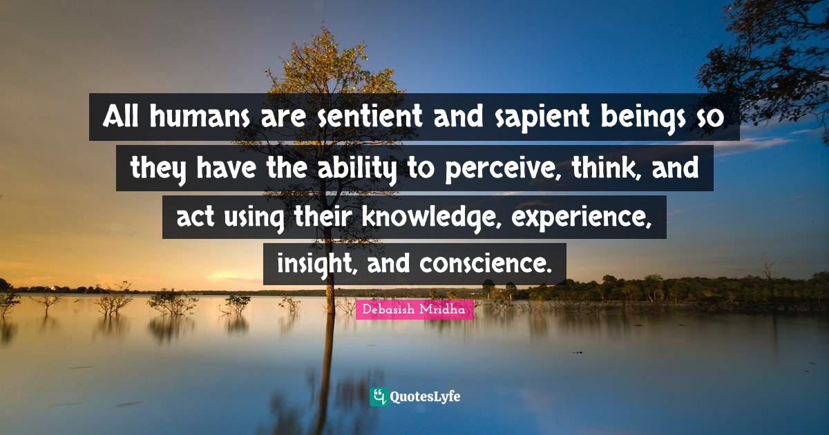 Debasish Mridha Quotes: All humans are sentient and sapient beings so they have the ability to perceive, think, and act using their knowledge, experience, insight, and conscience.