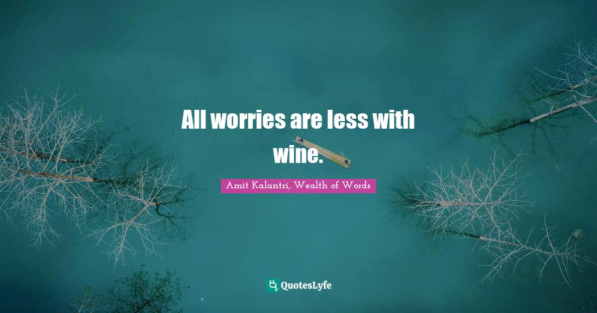 Amit Kalantri, Wealth of Words Quotes: All worries are less with wine.