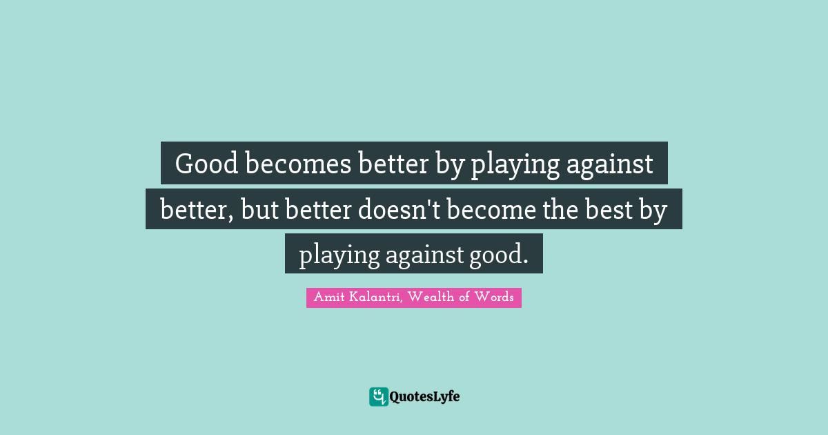Amit Kalantri, Wealth of Words Quotes: Good becomes better by playing against better, but better doesn't become the best by playing against good.