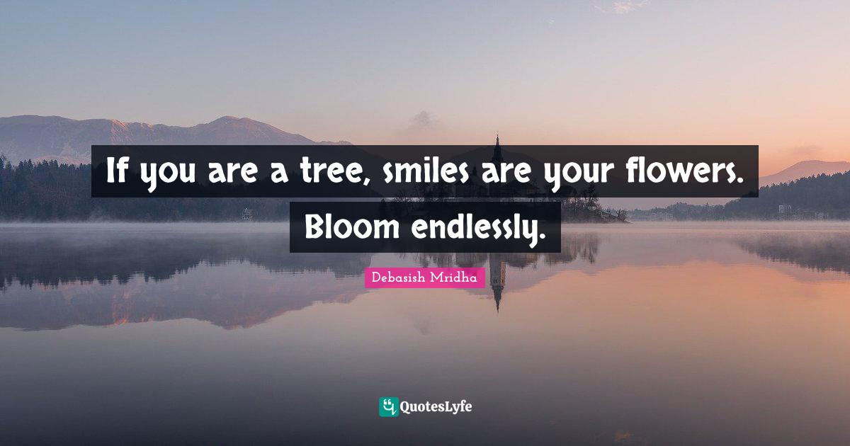 Debasish Mridha Quotes: If you are a tree, smiles are your flowers. Bloom endlessly.