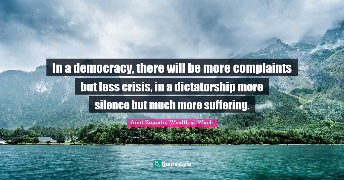 Amit Kalantri, Wealth of Words Quotes: In a democracy, there will be more complaints but less crisis, in a dictatorship more silence but much more suffering.
