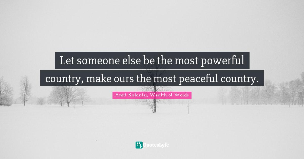 Amit Kalantri, Wealth of Words Quotes: Let someone else be the most powerful country, make ours the most peaceful country.