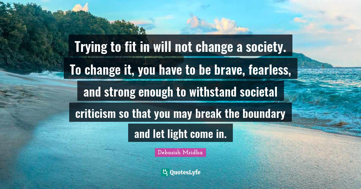 Debasish Mridha Quotes: Trying to fit in will not change a society. To change it, you have to be brave, fearless, and strong enough to withstand societal criticism so that you may break the boundary and let light come in.