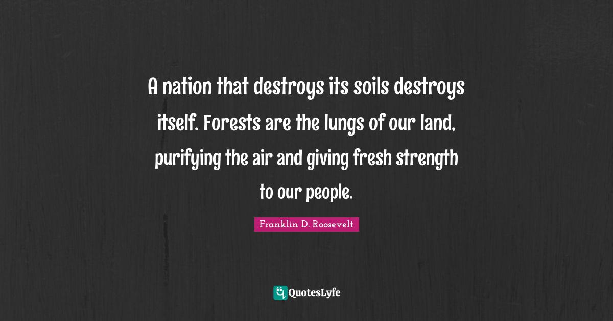 Franklin D. Roosevelt Quotes: A nation that destroys its soils destroys itself. Forests are the lungs of our land, purifying the air and giving fresh strength to our people.