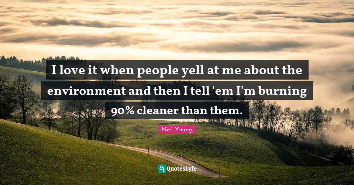 Neil Young Quotes: I love it when people yell at me about the environment and then I tell 'em I'm burning 90% cleaner than them.
