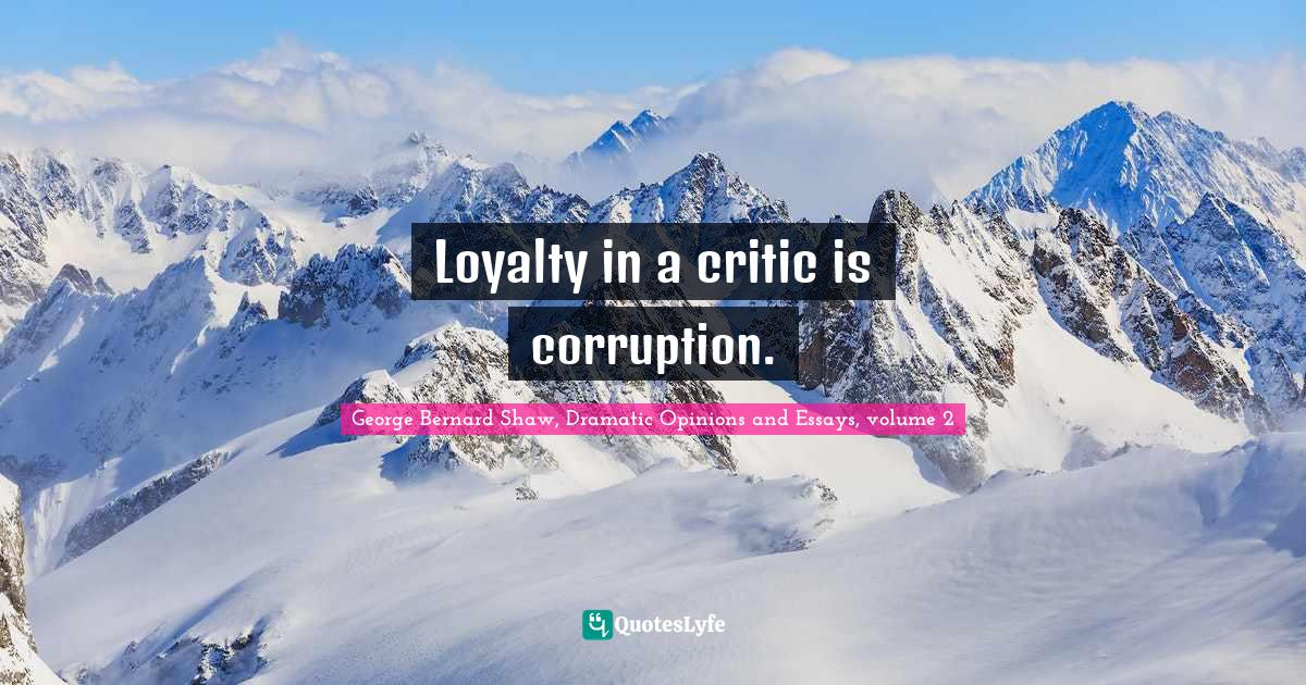 """Shaw Quotes: """"Loyalty in a critic is corruption."""""""