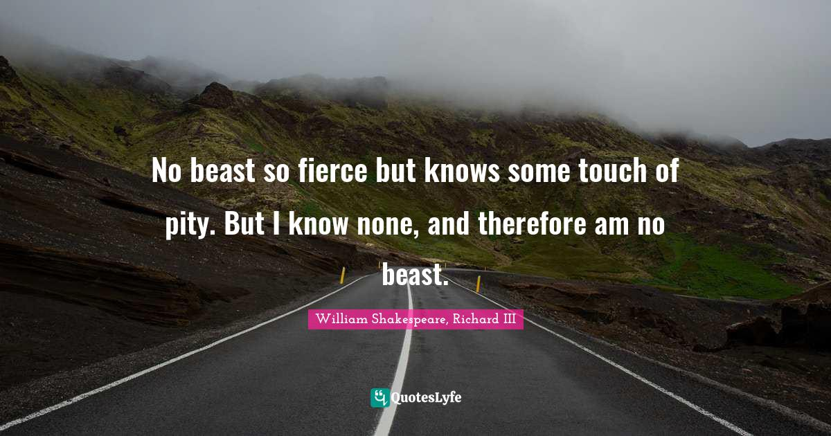 William Shakespeare, Richard III Quotes: No beast so fierce but knows some touch of pity. But I know none, and therefore am no beast.