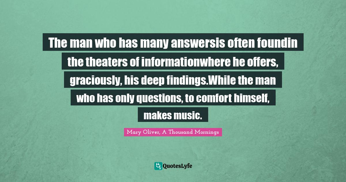 Mary Oliver, A Thousand Mornings Quotes: The man who has many answersis often foundin the theaters of informationwhere he offers, graciously, his deep findings.While the man who has only questions, to comfort himself, makes music.