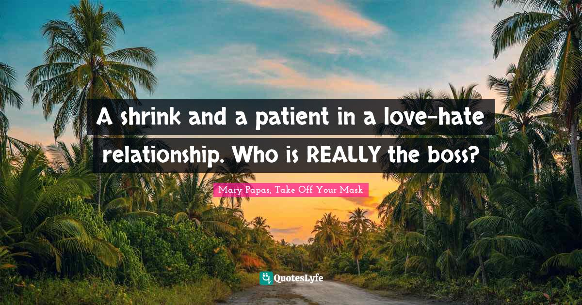 Mary Papas, Take Off Your Mask Quotes: A shrink and a patient in a love-hate relationship. Who is REALLY the boss?
