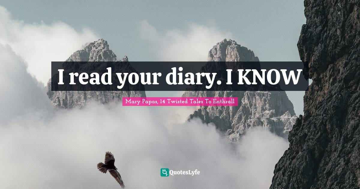 Mary Papas, 14 Twisted Tales To Enthrall Quotes: I read your diary. I KNOW