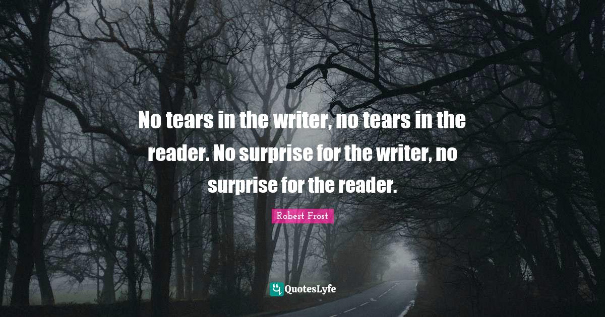 Robert Frost Quotes: No tears in the writer, no tears in the reader. No surprise for the writer, no surprise for the reader.