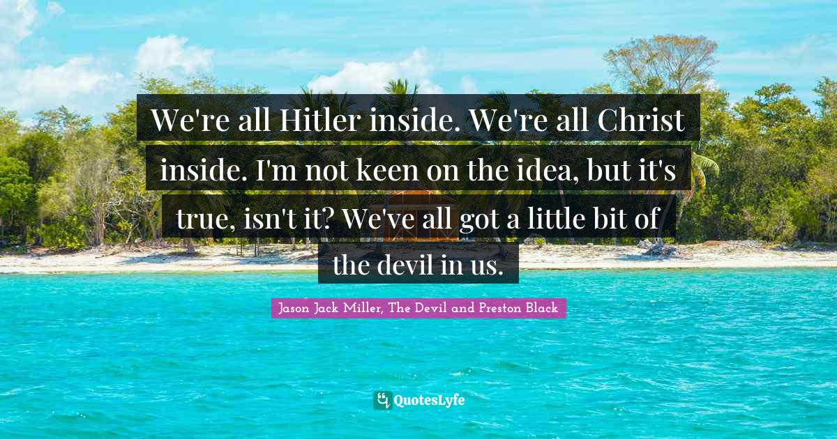 Jason Jack Miller, The Devil and Preston Black Quotes: We're all Hitler inside. We're all Christ inside. I'm not keen on the idea, but it's true, isn't it? We've all got a little bit of the devil in us.