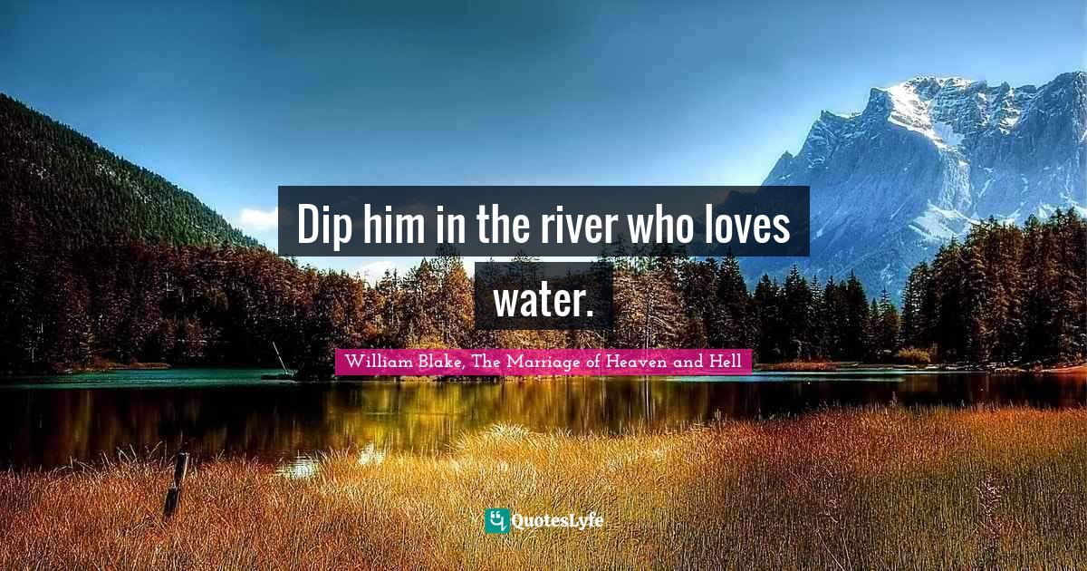 William Blake, The Marriage of Heaven and Hell Quotes: Dip him in the river who loves water.