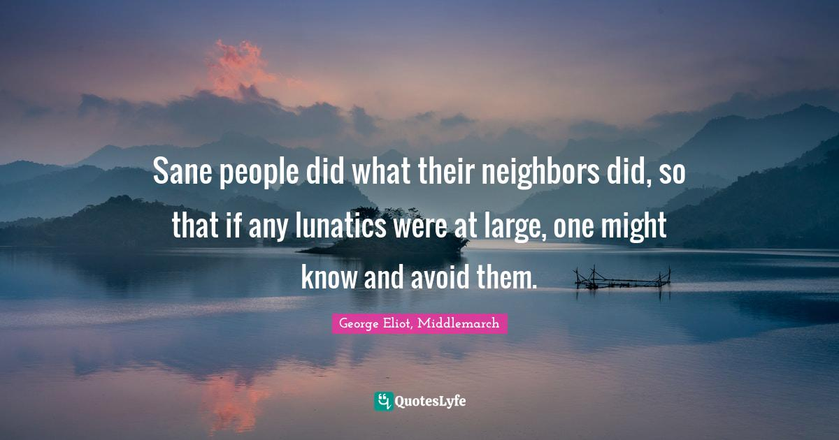 George Eliot, Middlemarch Quotes: Sane people did what their neighbors did, so that if any lunatics were at large, one might know and avoid them.