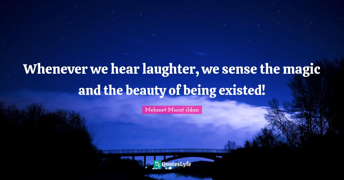 Mehmet Murat ildan Quotes: Whenever we hear laughter, we sense the magic and the beauty of being existed!