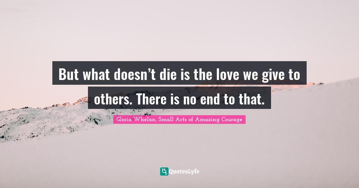Gloria Whelan, Small Acts of Amazing Courage Quotes: But what doesn't die is the love we give to others. There is no end to that.