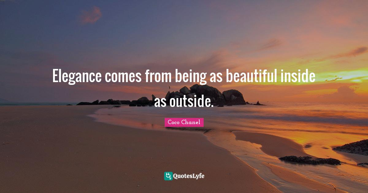 Coco Chanel Quotes: Elegance comes from being as beautiful inside as outside.