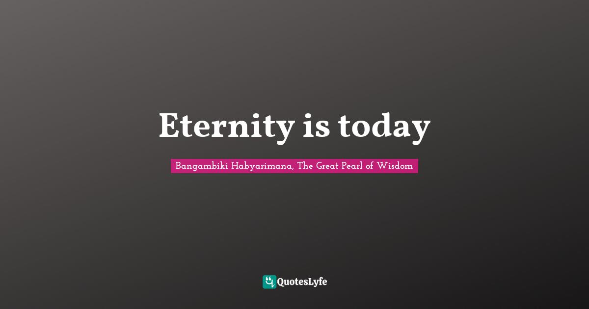 Bangambiki Habyarimana, The Great Pearl of Wisdom Quotes: Eternity is today