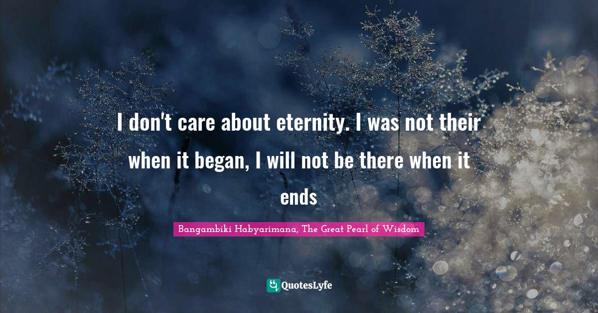 Bangambiki Habyarimana, The Great Pearl of Wisdom Quotes: I don't care about eternity. I was not their when it began, I will not be there when it ends