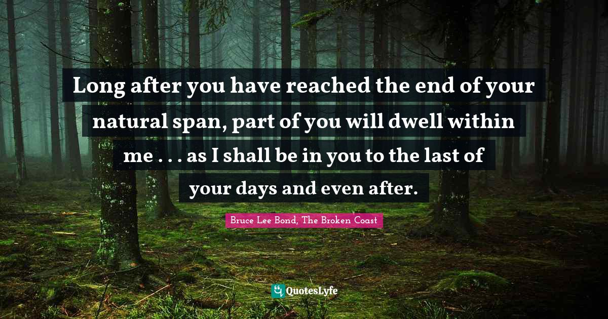 Bruce Lee Bond, The Broken Coast Quotes: Long after you have reached the end of your natural span, part of you will dwell within me . . . as I shall be in you to the last of your days and even after.