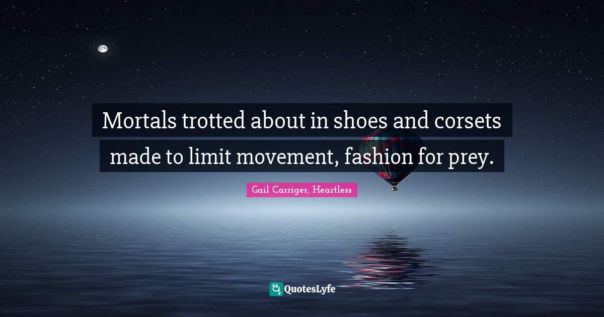 Gail Carriger, Heartless Quotes: Mortals trotted about in shoes and corsets made to limit movement, fashion for prey.
