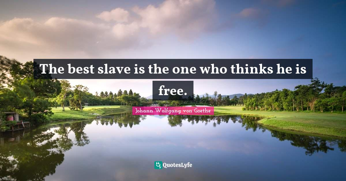 Johann Wolfgang von Goethe Quotes: The best slave is the one who thinks he is free.
