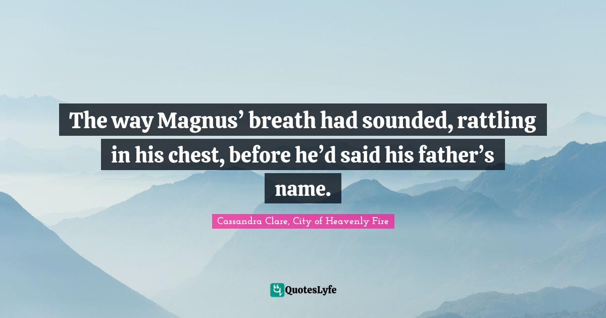 Cassandra Clare, City of Heavenly Fire Quotes: The way Magnus' breath had sounded, rattling in his chest, before he'd said his father's name.