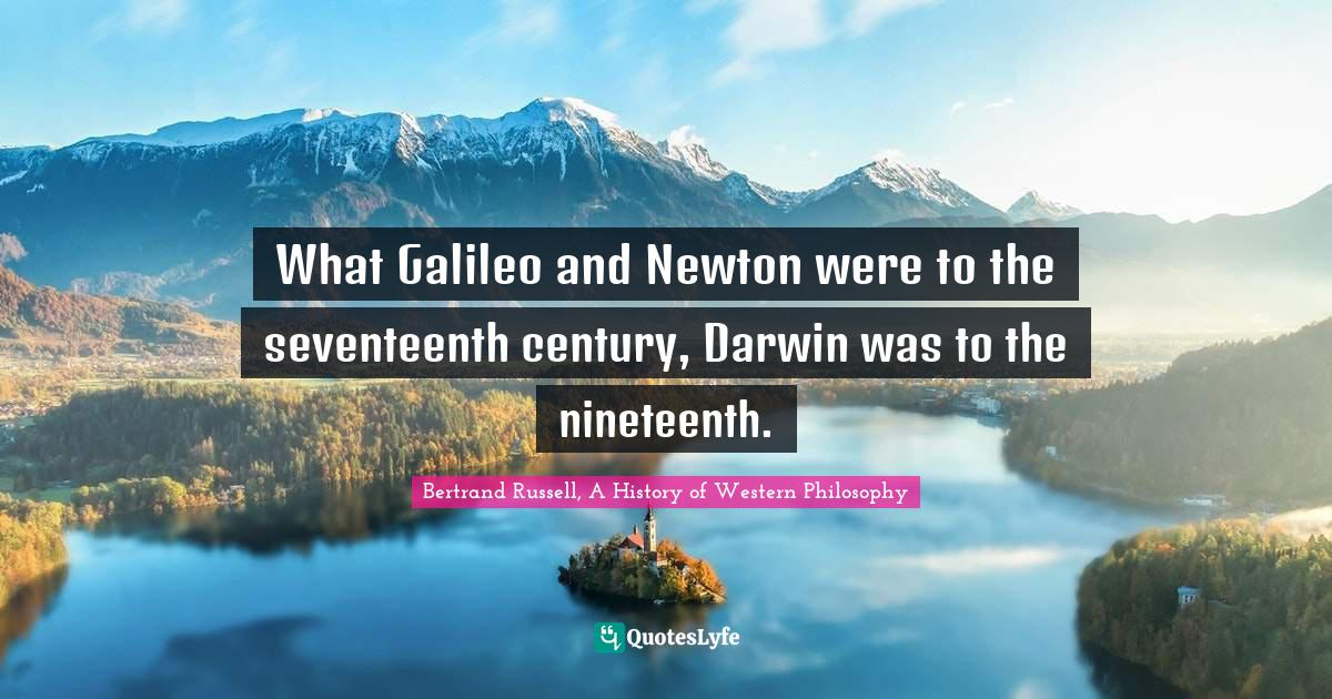 Bertrand Russell, A History of Western Philosophy Quotes: What Galileo and Newton were to the seventeenth century, Darwin was to the nineteenth.