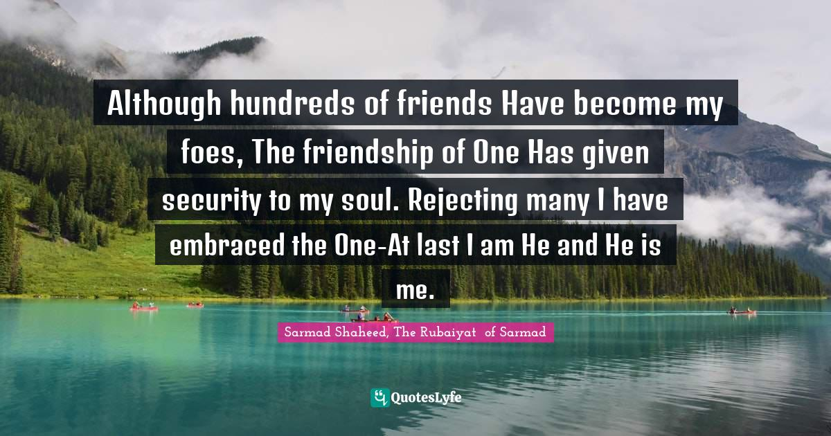 Sarmad Shaheed, The Rubaiyat  of Sarmad Quotes: Although hundreds of friends Have become my foes, The friendship of One Has given security to my soul. Rejecting many I have embraced the One-At last I am He and He is me.