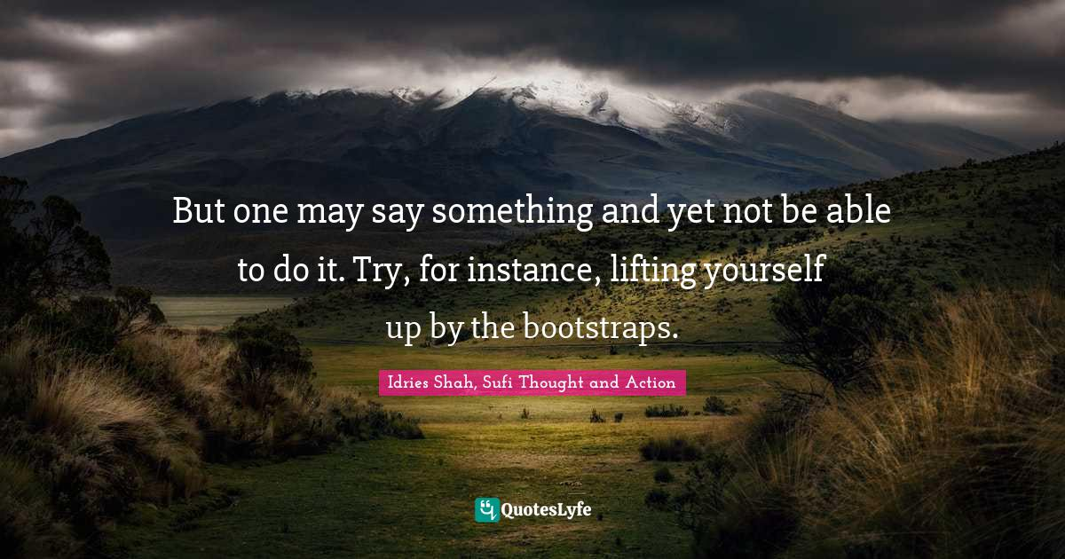 Idries Shah, Sufi Thought and Action Quotes: But one may say something and yet not be able to do it. Try, for instance, lifting yourself up by the bootstraps.