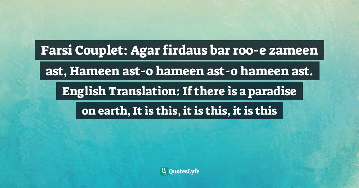 Amir Khusrau, The Writings Of Amir Khusrau :700 years after the prophet : a 13th-14th century legend of Indian-sub-continent Quotes: Farsi Couplet: Agar firdaus bar roo-e zameen ast, Hameen ast-o hameen ast-o hameen ast. English Translation: If there is a paradise on earth, It is this, it is this, it is this