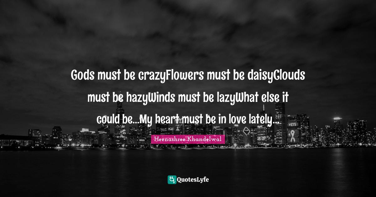 Heenashree Khandelwal Quotes: Gods must be crazyFlowers must be daisyClouds must be hazyWinds must be lazyWhat else it could be…My heart must be in love lately…