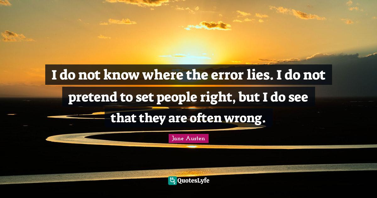 Jane Austen Quotes: I do not know where the error lies. I do not pretend to set people right, but I do see that they are often wrong.