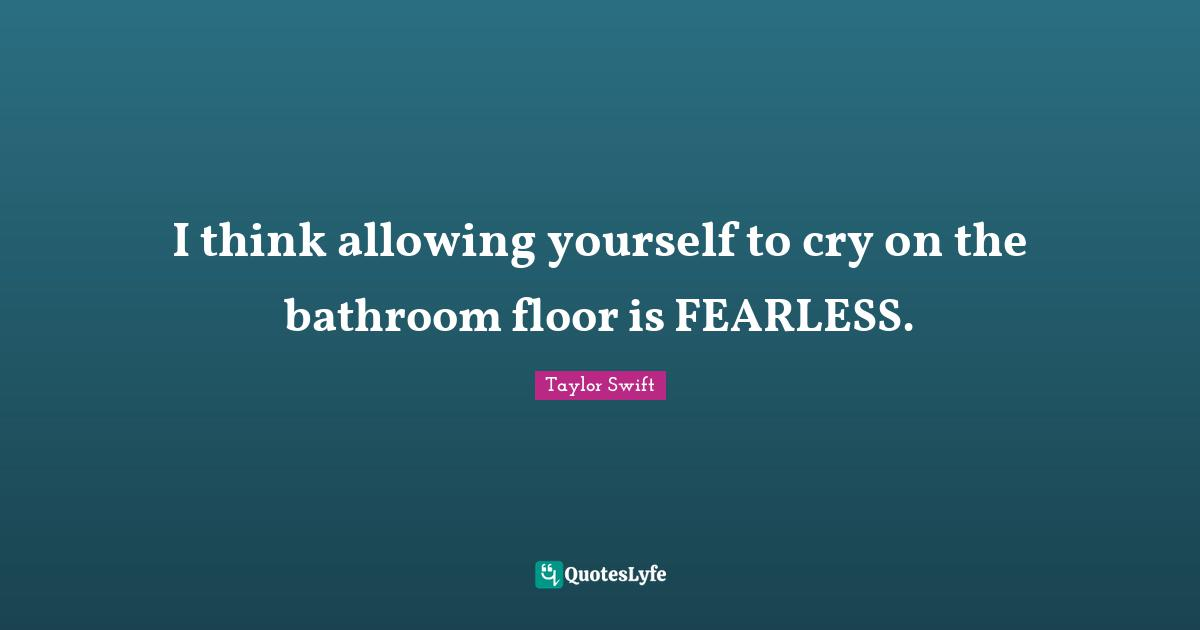 Taylor Swift Quotes: I think allowing yourself to cry on the bathroom floor is FEARLESS.