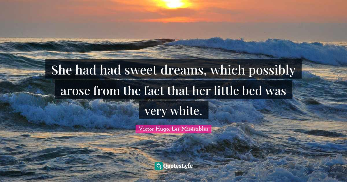 Victor Hugo, Les Misérables Quotes: She had had sweet dreams, which possibly arose from the fact that her little bed was very white.