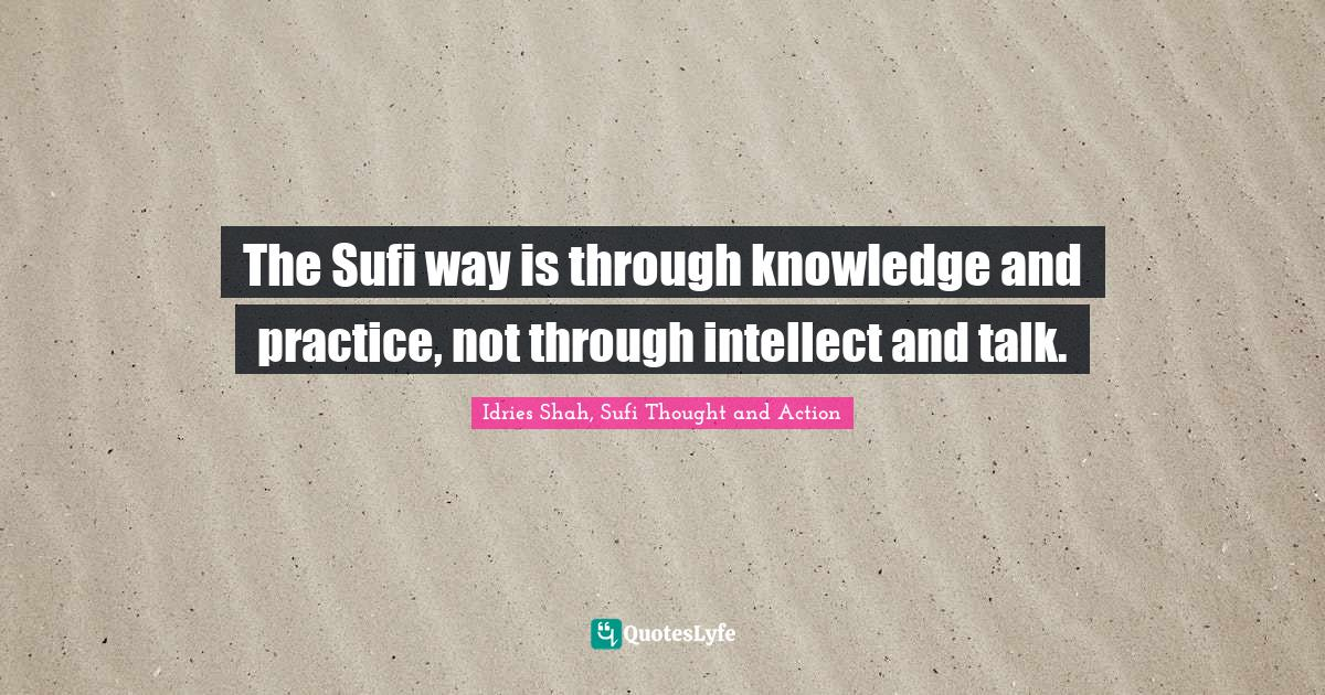 Idries Shah, Sufi Thought and Action Quotes: The Sufi way is through knowledge and practice, not through intellect and talk.