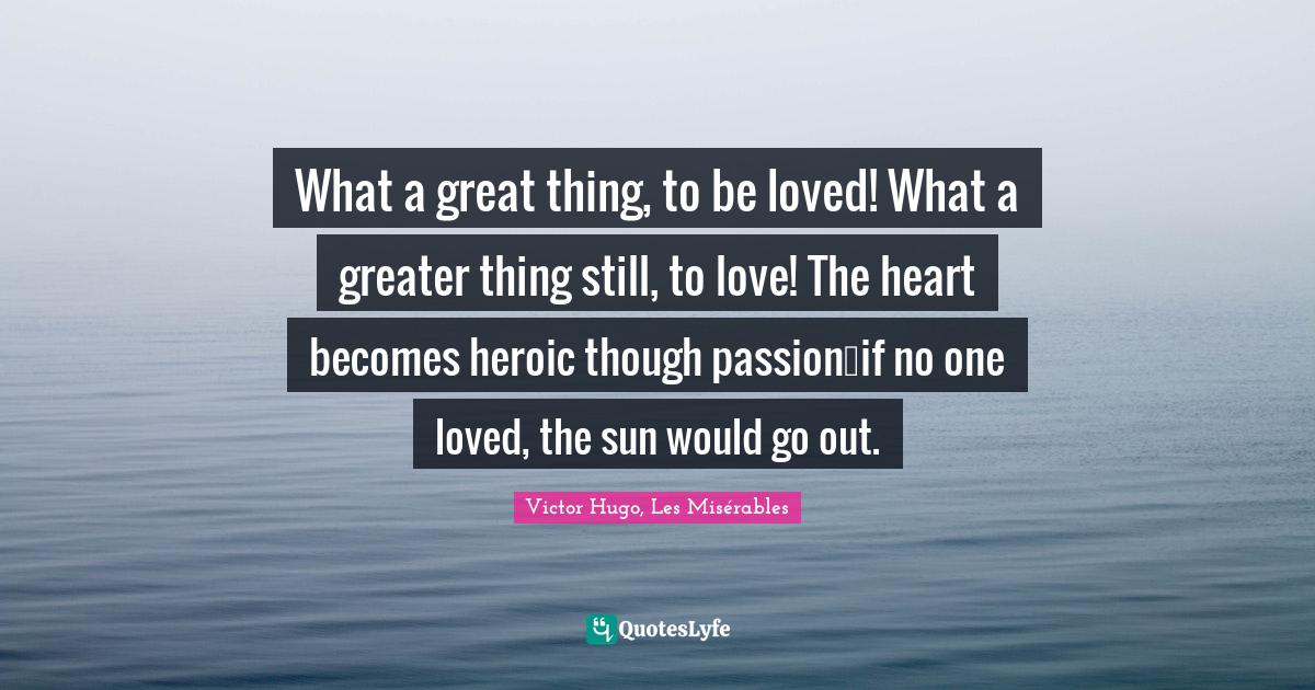 Victor Hugo, Les Misérables Quotes: What a great thing, to be loved! What a greater thing still, to love! The heart becomes heroic though passion…if no one loved, the sun would go out.