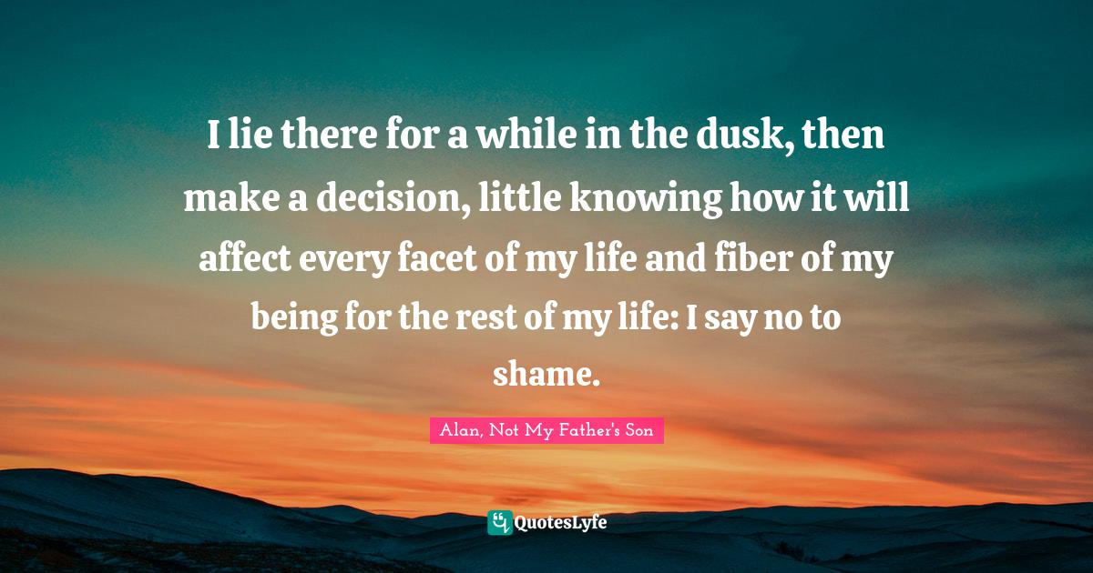 Alan, Not My Father's Son Quotes: I lie there for a while in the dusk, then make a decision, little knowing how it will affect every facet of my life and fiber of my being for the rest of my life: I say no to shame.