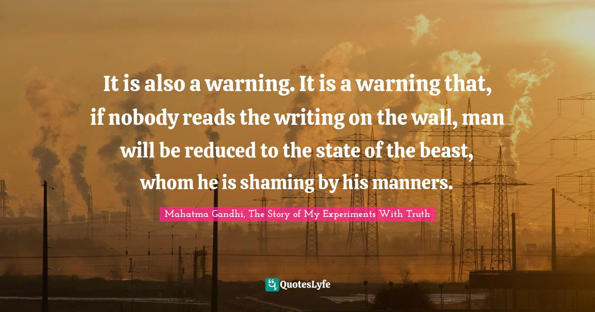 Mahatma Gandhi, The Story of My Experiments With Truth Quotes: It is also a warning. It is a warning that, if nobody reads the writing on the wall, man will be reduced to the state of the beast, whom he is shaming by his manners.