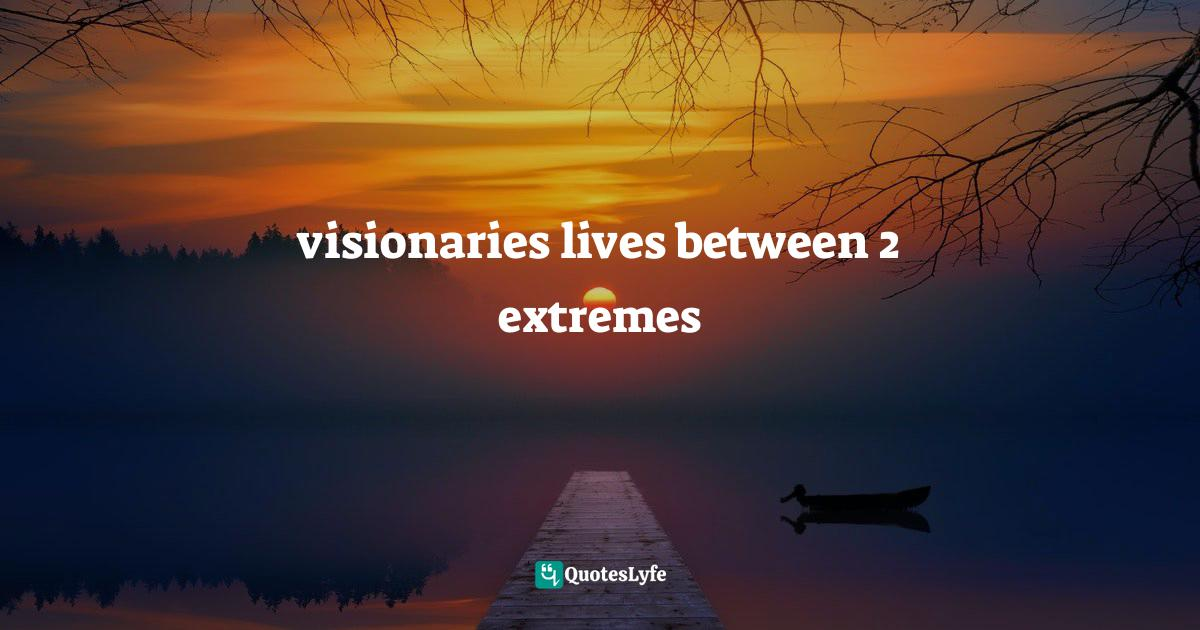 Ikechukwu Joseph, The Complete Leader: Jesus Christ the Accomplished Perfect Total Leader Quotes: visionaries lives between 2 extremes