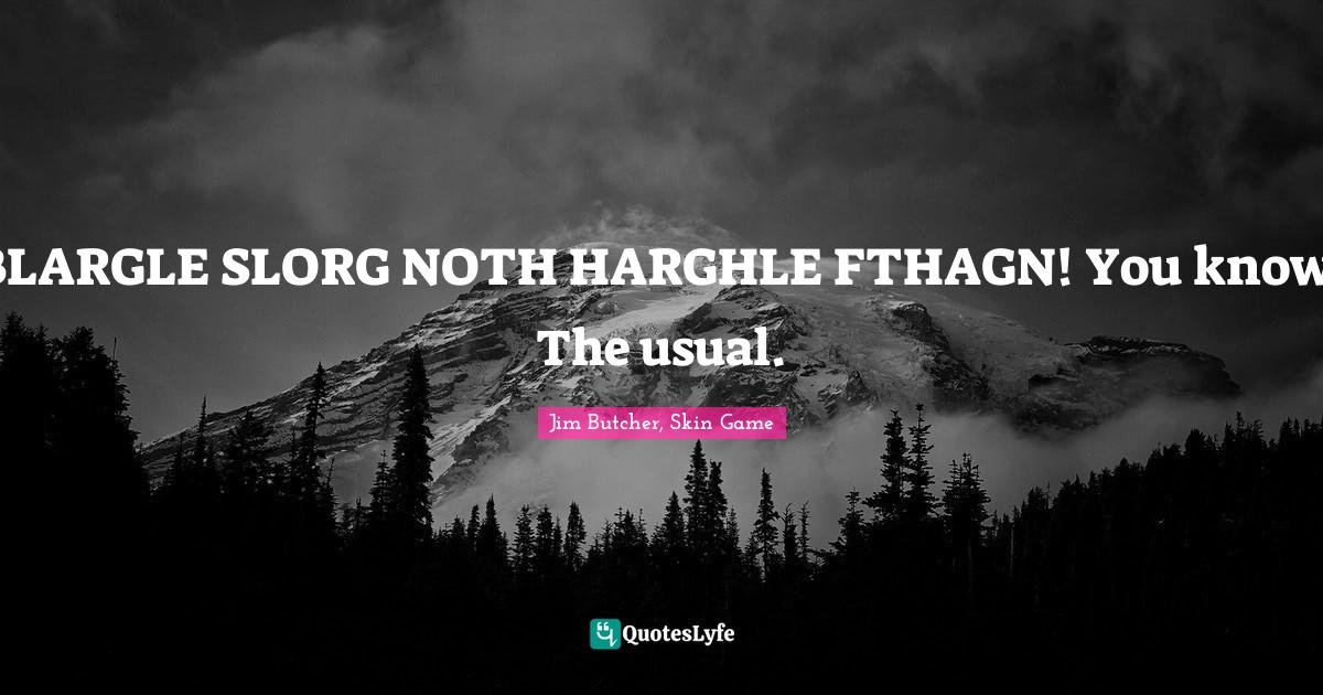 Jim Butcher, Skin Game Quotes: BLARGLE SLORG NOTH HARGHLE FTHAGN! You know. The usual.